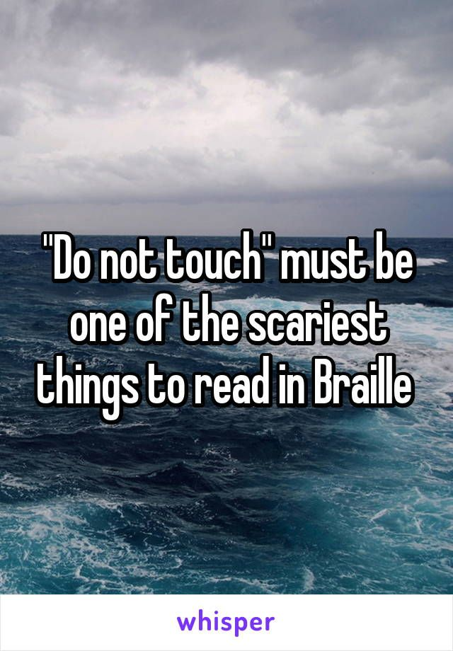 Best Funny Quotes Do Not Touch Must Be One Of The Scariest Things To Read In Braille