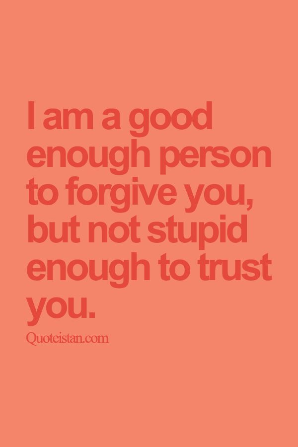 Trust Quotes I Am A Good Enough Person To Forgive You But Not