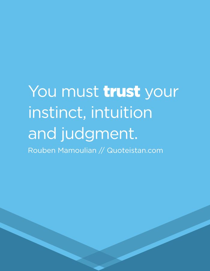 Trust Quotes You Must Trust Your Instinct Intuition And Judgment