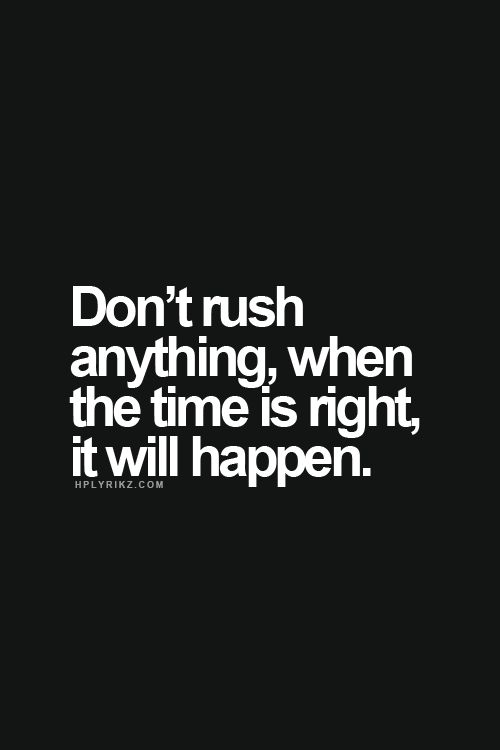 Wisdom Quotes Dont Rush Anything When The Time Is Right It Will