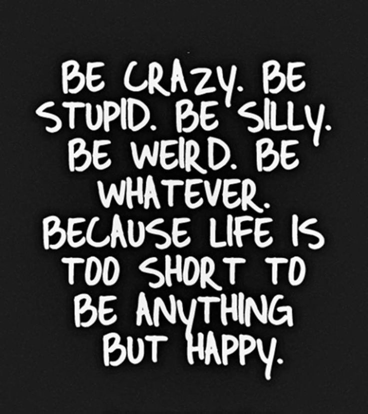 Wisdom Quotes Be Crazy Be Stupid Be Silly Be Weird Be Whatever