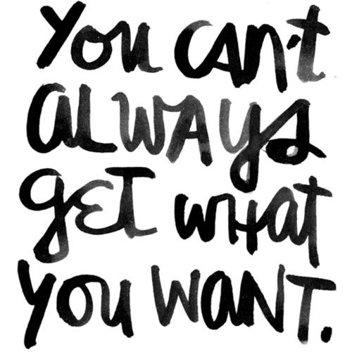 You Cant Always Get What You Want Quotes Of The Day Your Daily