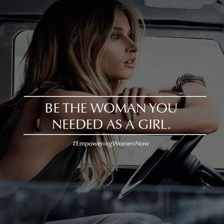 Be The Woman You Needed As A Girl Empowering Women Quotes Best Girl Empowerment Quotes