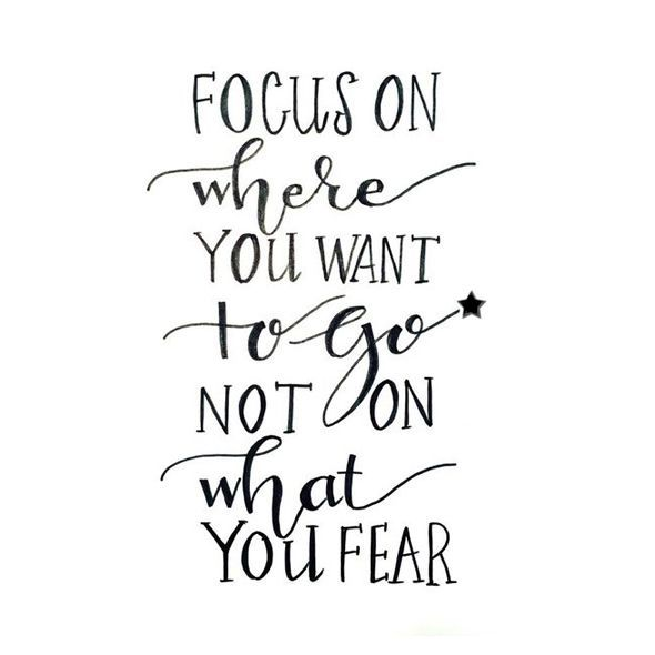 Wisdom Quotes Focus On Where You Want Togo Not On What You Fear