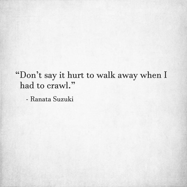 Missing Quotes Dont Say It Hurt To Walk Away When I Had To Crawl