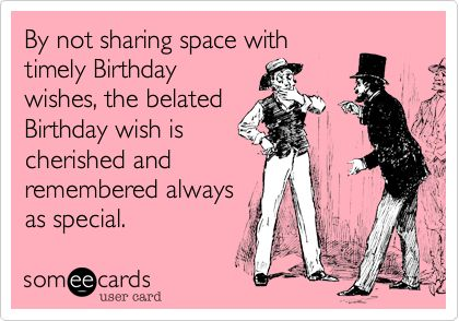 As The Quote Says Description Funny Belated Birthday Wishes