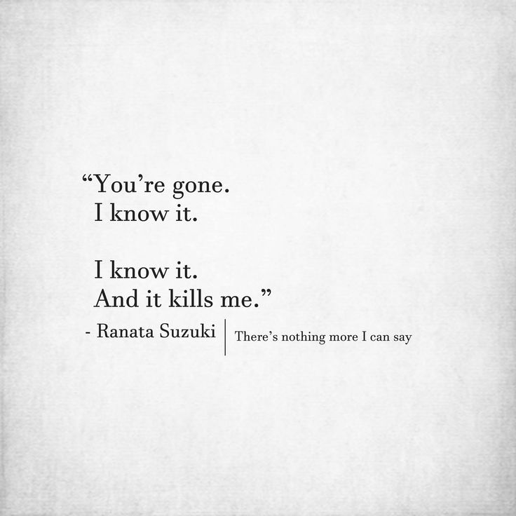 Missing Quotes Youre Gone I Know It I Know It And It Kills Me