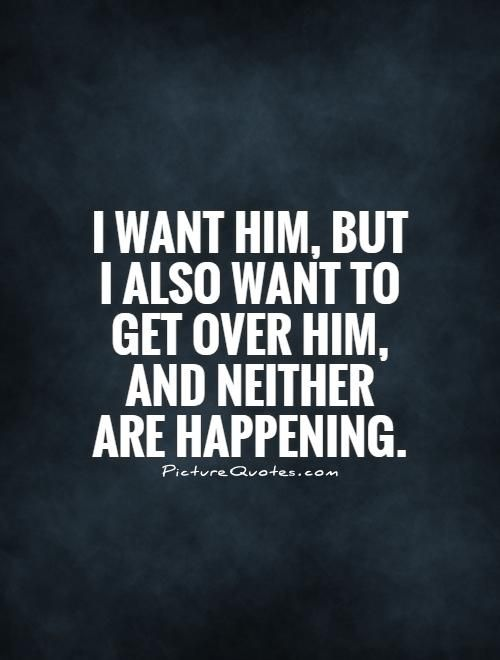Missing Quotes I Want Him But I Also Want To Get Over Him And