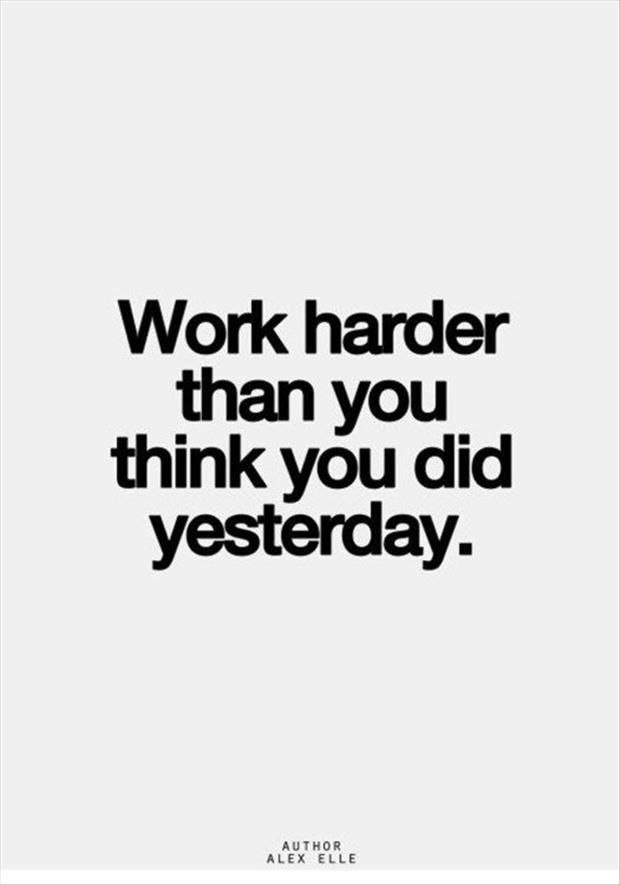 Inspirational Quotes About Work Work Harder Than You Did Yesterday
