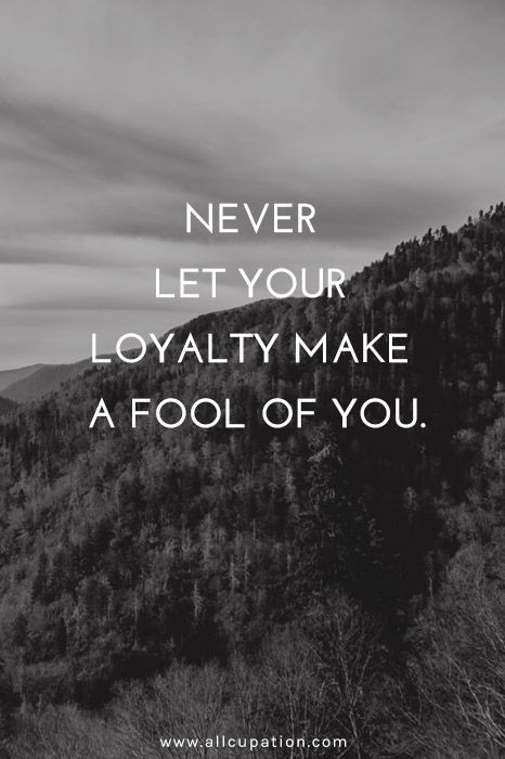 Wisdom Quotes Never Let Your Loyalty Make A Fool Of You Something